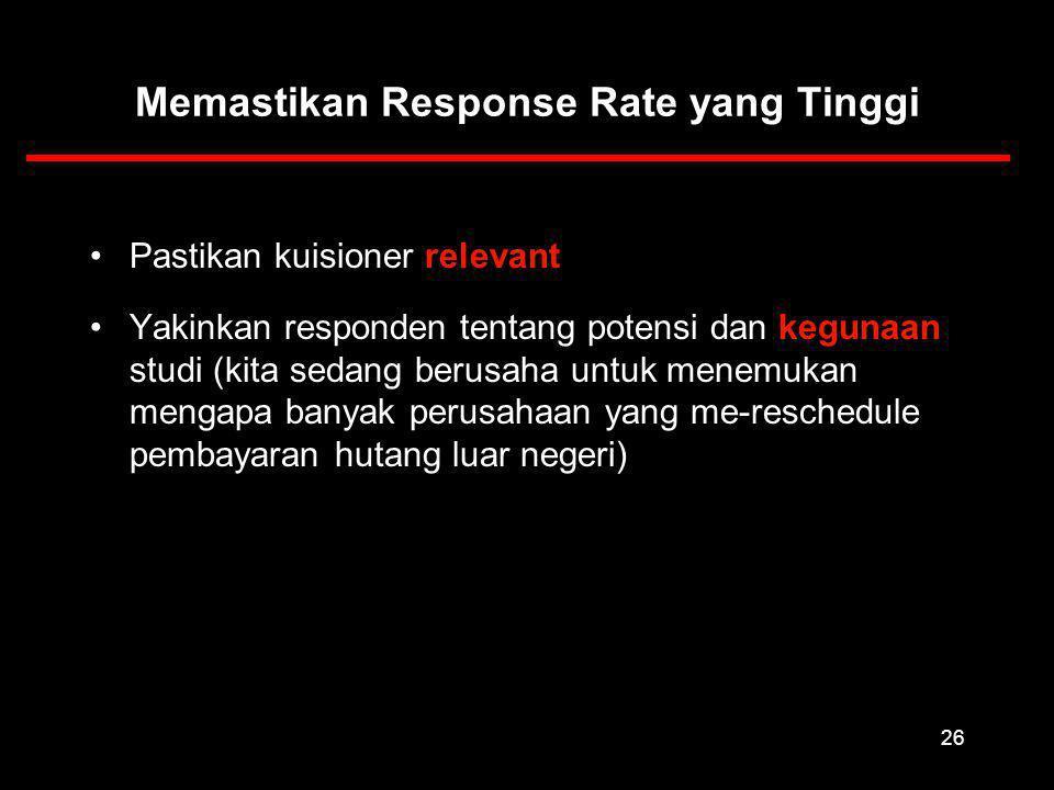 26 Memastikan Response Rate yang Tinggi Pastikan kuisioner relevant Yakinkan responden tentang potensi dan kegunaan studi (kita sedang berusaha untuk menemukan mengapa banyak perusahaan yang me-reschedule pembayaran hutang luar negeri)