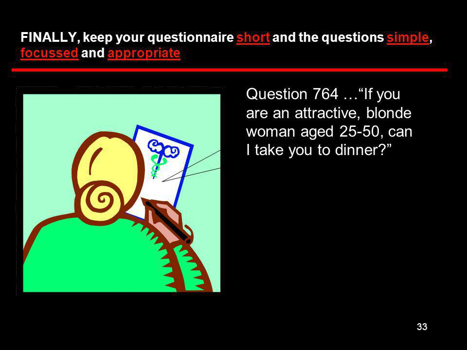 33 FINALLY, keep your questionnaire short and the questions simple, focussed and appropriate Question 764 … If you are an attractive, blonde woman aged 25-50, can I take you to dinner
