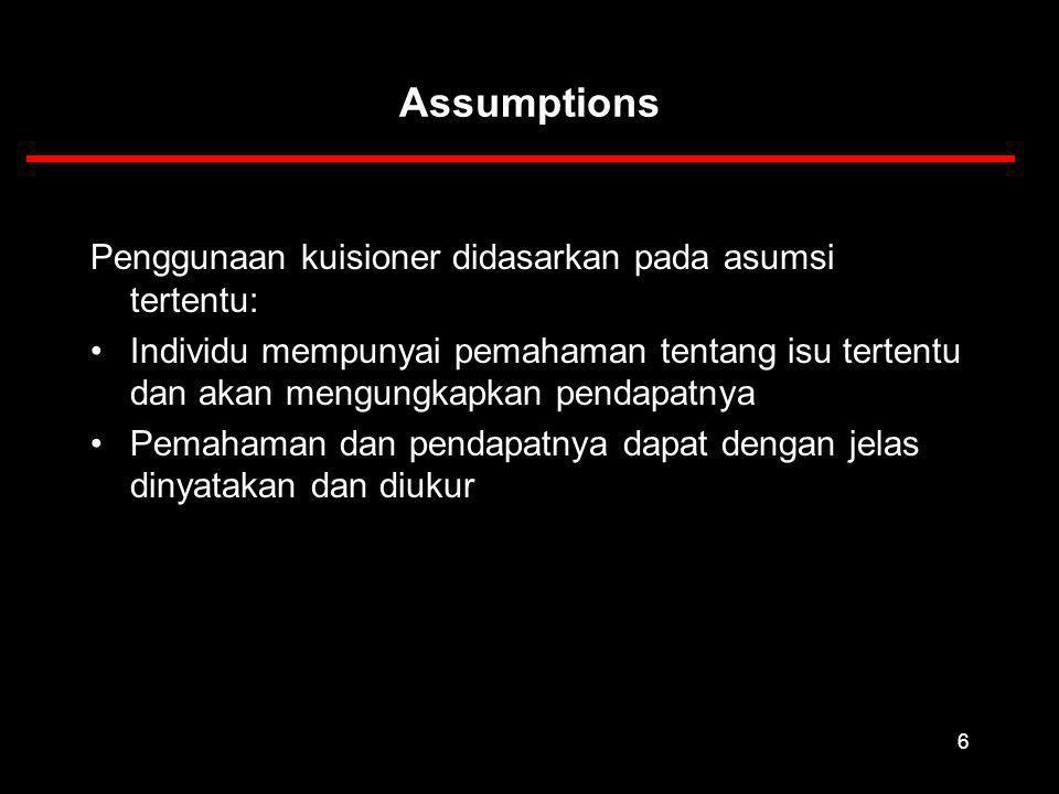 6 Assumptions Penggunaan kuisioner didasarkan pada asumsi tertentu: Individu mempunyai pemahaman tentang isu tertentu dan akan mengungkapkan pendapatnya Pemahaman dan pendapatnya dapat dengan jelas dinyatakan dan diukur