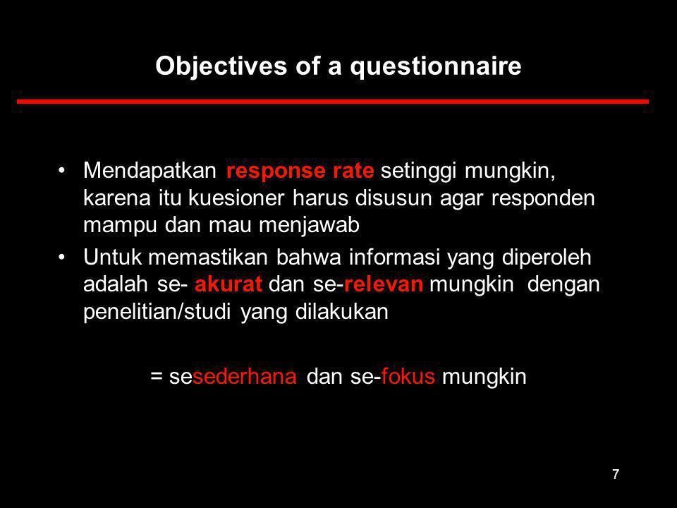 7 Objectives of a questionnaire Mendapatkan response rate setinggi mungkin, karena itu kuesioner harus disusun agar responden mampu dan mau menjawab Untuk memastikan bahwa informasi yang diperoleh adalah se- akurat dan se-relevan mungkin dengan penelitian/studi yang dilakukan = sesederhana dan se-fokus mungkin