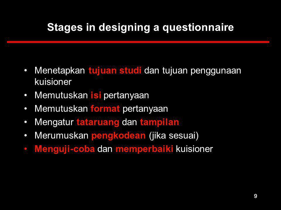 9 Stages in designing a questionnaire Menetapkan tujuan studi dan tujuan penggunaan kuisioner Memutuskan isi pertanyaan Memutuskan format pertanyaan Mengatur tataruang dan tampilan Merumuskan pengkodean (jika sesuai) Menguji-coba dan memperbaiki kuisioner