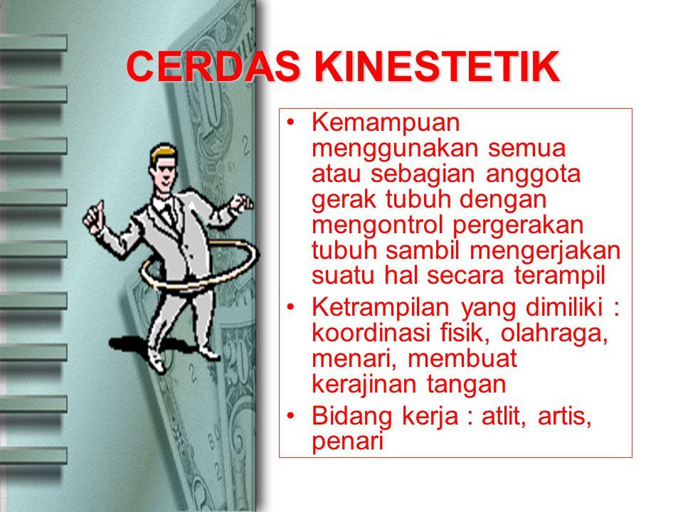 CERDAS KINESTETIK Kemampuan menggunakan semua atau sebagian anggota gerak tubuh dengan mengontrol pergerakan tubuh sambil mengerjakan suatu hal secara terampil Ketrampilan yang dimiliki : koordinasi fisik, olahraga, menari, membuat kerajinan tangan Bidang kerja : atlit, artis, penari