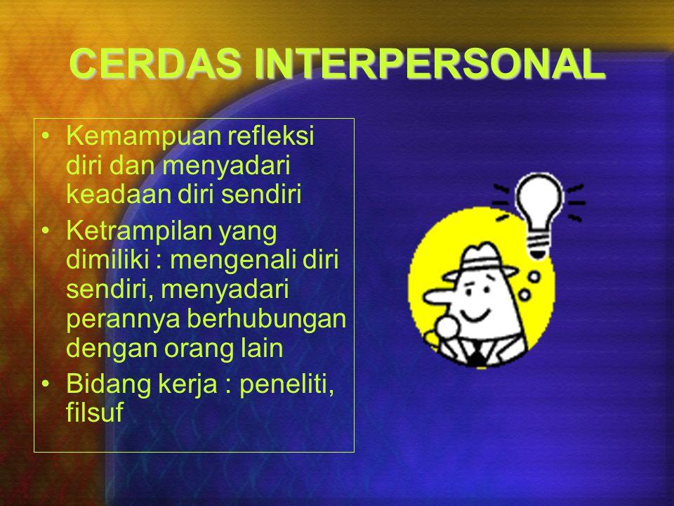 CERDAS INTERPERSONAL Kemampuan refleksi diri dan menyadari keadaan diri sendiri Ketrampilan yang dimiliki : mengenali diri sendiri, menyadari perannya berhubungan dengan orang lain Bidang kerja : peneliti, filsuf