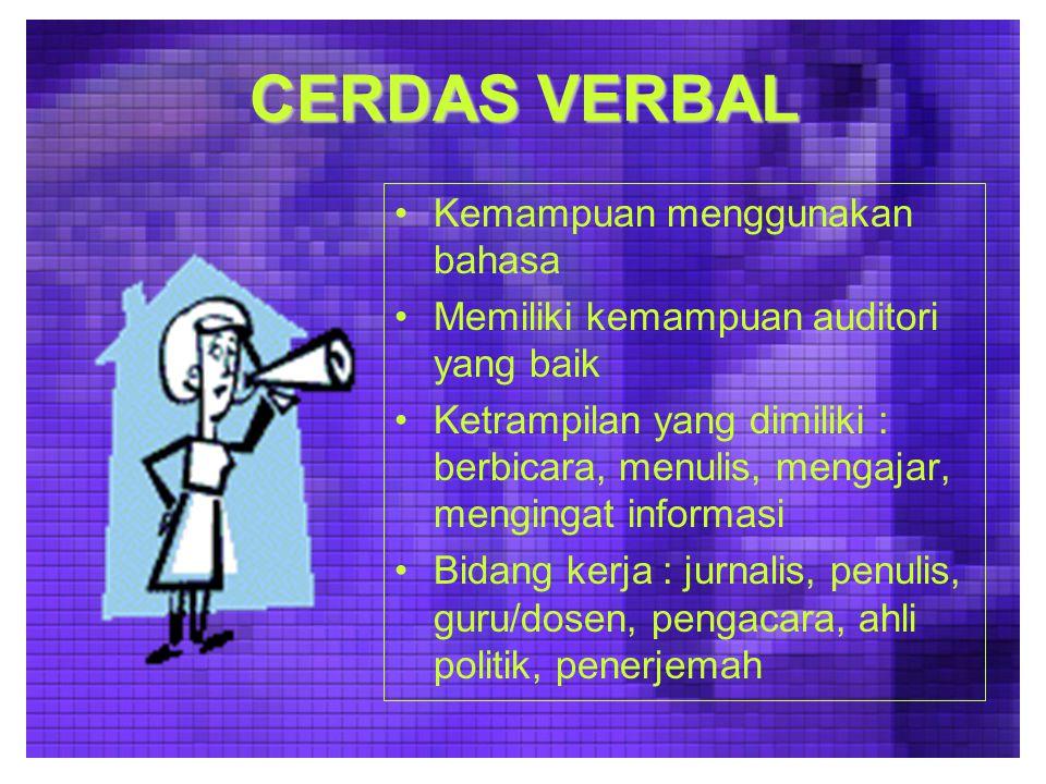 CERDAS VERBAL Kemampuan menggunakan bahasa Memiliki kemampuan auditori yang baik Ketrampilan yang dimiliki : berbicara, menulis, mengajar, mengingat informasi Bidang kerja : jurnalis, penulis, guru/dosen, pengacara, ahli politik, penerjemah