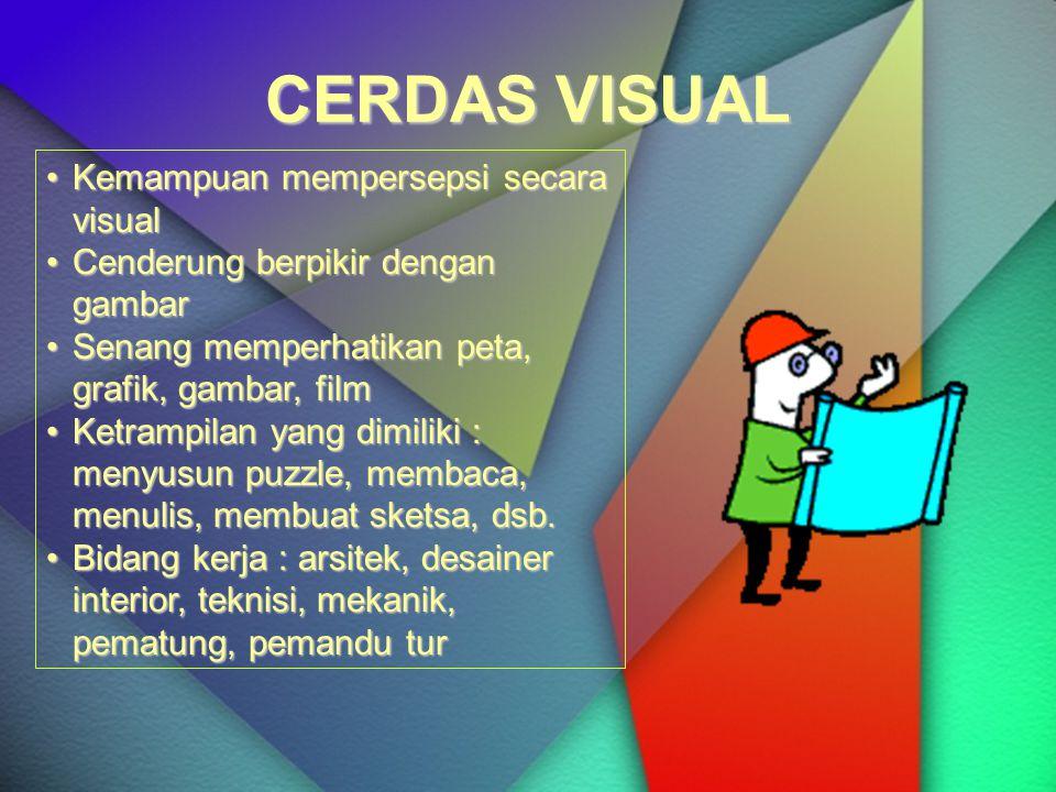 CERDAS VISUAL Kemampuan mempersepsi secara visualKemampuan mempersepsi secara visual Cenderung berpikir dengan gambarCenderung berpikir dengan gambar Senang memperhatikan peta, grafik, gambar, filmSenang memperhatikan peta, grafik, gambar, film Ketrampilan yang dimiliki : menyusun puzzle, membaca, menulis, membuat sketsa, dsb.Ketrampilan yang dimiliki : menyusun puzzle, membaca, menulis, membuat sketsa, dsb.