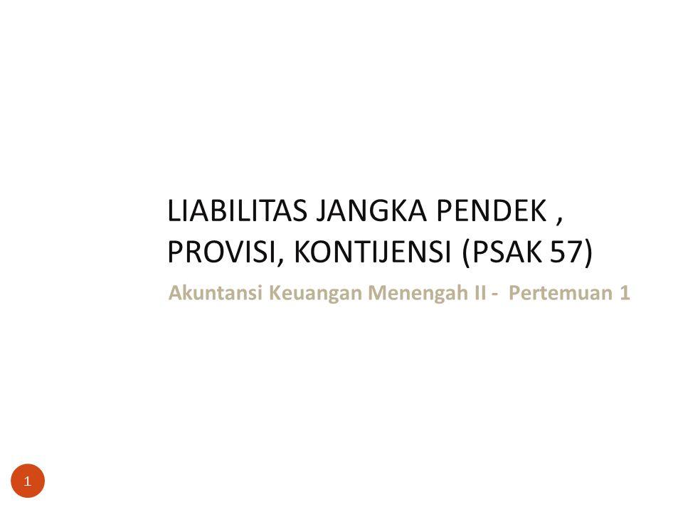 LIABILITAS JANGKA PENDEK, PROVISI, KONTIJENSI (PSAK 57) 1 Akuntansi Keuangan Menengah II - Pertemuan 1