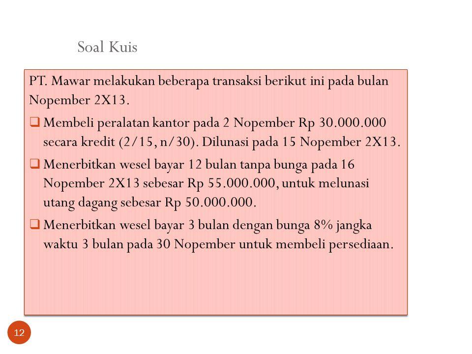 Soal Kuis 12 PT. Mawar melakukan beberapa transaksi berikut ini pada bulan Nopember 2X13.  Membeli peralatan kantor pada 2 Nopember Rp 30.000.000 sec
