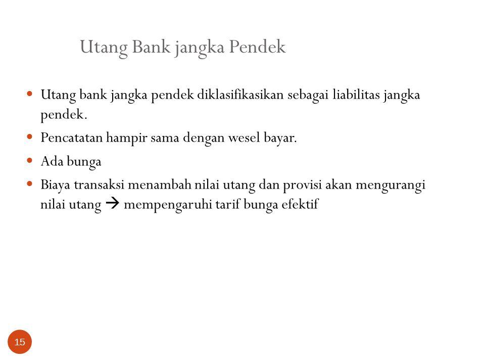 Utang Bank jangka Pendek 15 Utang bank jangka pendek diklasifikasikan sebagai liabilitas jangka pendek. Pencatatan hampir sama dengan wesel bayar. Ada