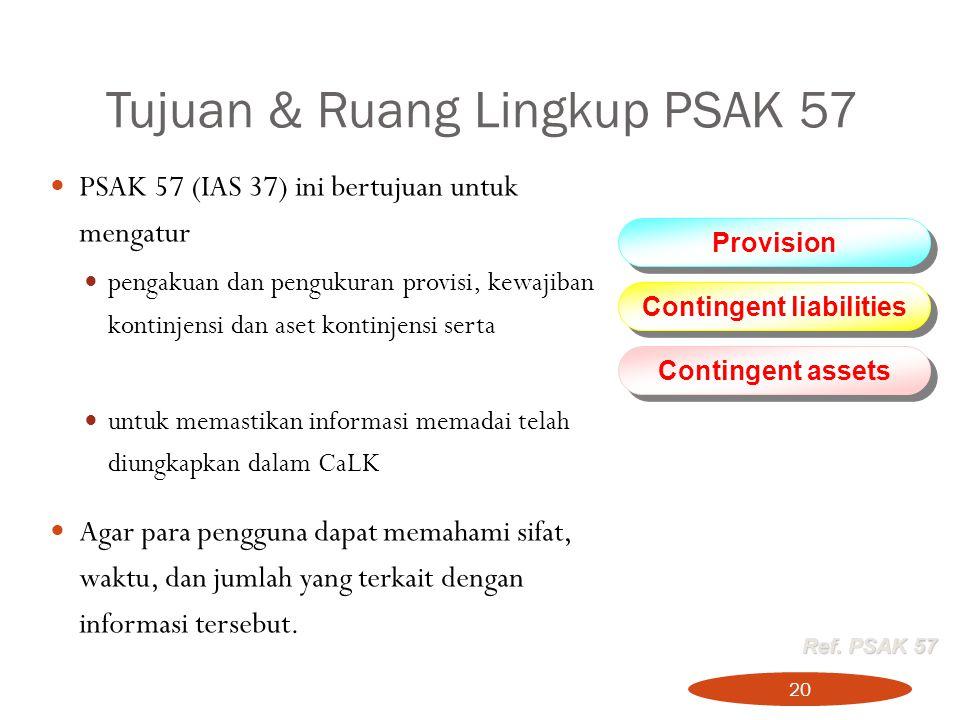 Tujuan & Ruang Lingkup PSAK 57 20 PSAK 57 (IAS 37) ini bertujuan untuk mengatur pengakuan dan pengukuran provisi, kewajiban kontinjensi dan aset konti