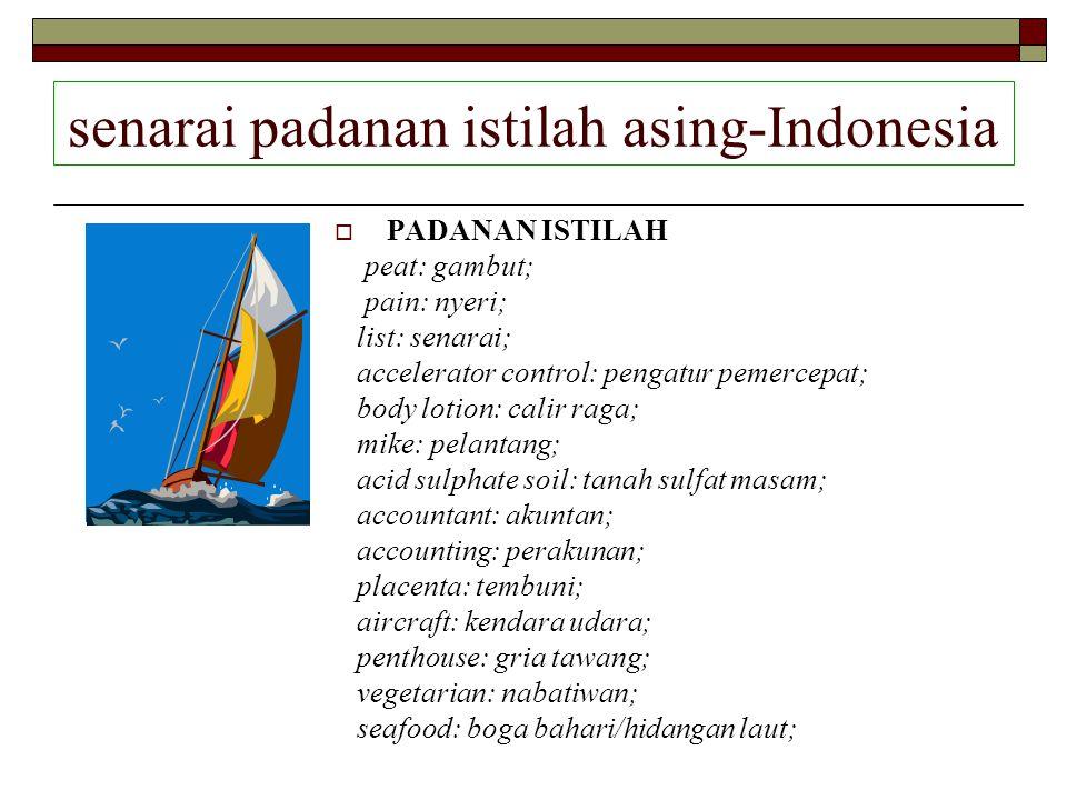 senarai padanan istilah asing-Indonesia  PADANAN ISTILAH peat: gambut; pain: nyeri; list: senarai; accelerator control: pengatur pemercepat; body lot