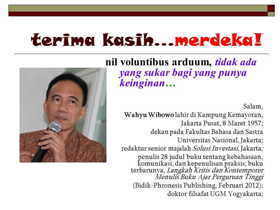 terima kasih…merdeka! nil voluntibus arduum, tidak ada yang sukar bagi yang punya keinginan… Salam, Wahyu Wibowo lahir di Kampung Kemayoran, Jakarta P
