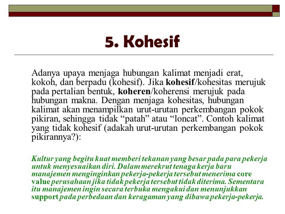 5. Kohesif Adanya upaya menjaga hubungan kalimat menjadi erat, kokoh, dan berpadu (kohesif). Jika kohesif/kohesitas merujuk pada pertalian bentuk, koh