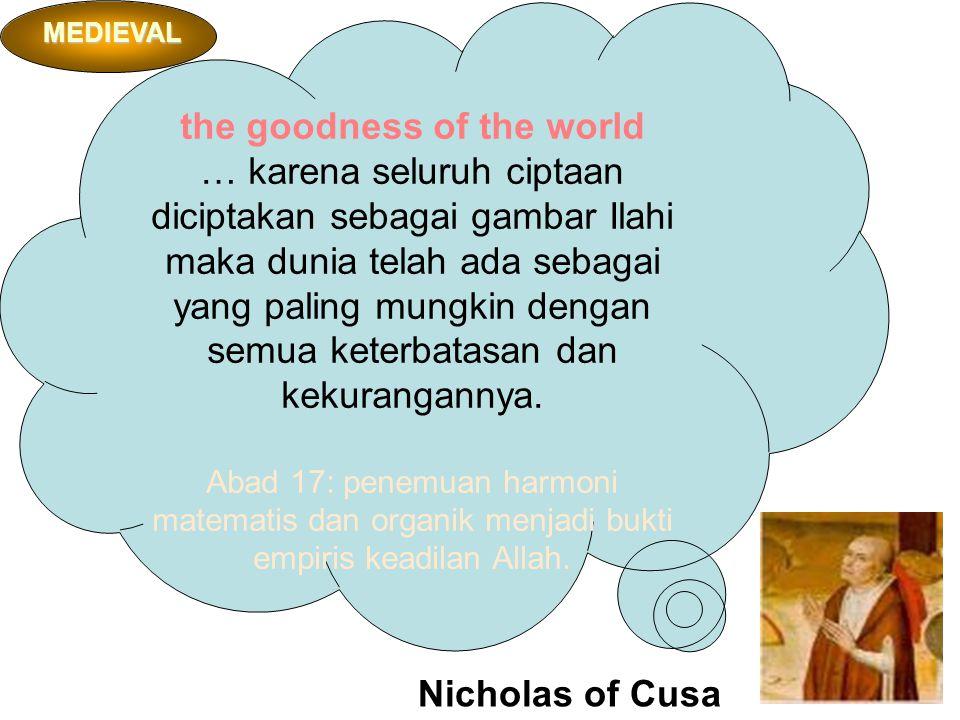 Nicholas of Cusa the goodness of the world … karena seluruh ciptaan diciptakan sebagai gambar Ilahi maka dunia telah ada sebagai yang paling mungkin dengan semua keterbatasan dan kekurangannya.