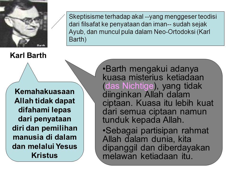 Skeptisisme terhadap akal --yang menggeser teodisi dari filsafat ke penyataan dan iman-- sudah sejak Ayub, dan muncul pula dalam Neo-Ortodoksi (Karl Barth) Karl Barth Kemahakuasaan Allah tidak dapat difahami lepas dari penyataan diri dan pemilihan manusia di dalam dan melalui Yesus Kristus Barth mengakui adanya kuasa misterius ketiadaan (das Nichtige), yang tidak diinginkan Allah dalam ciptaan.