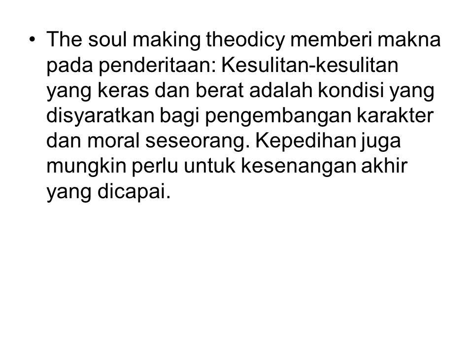 The soul making theodicy memberi makna pada penderitaan: Kesulitan-kesulitan yang keras dan berat adalah kondisi yang disyaratkan bagi pengembangan karakter dan moral seseorang.