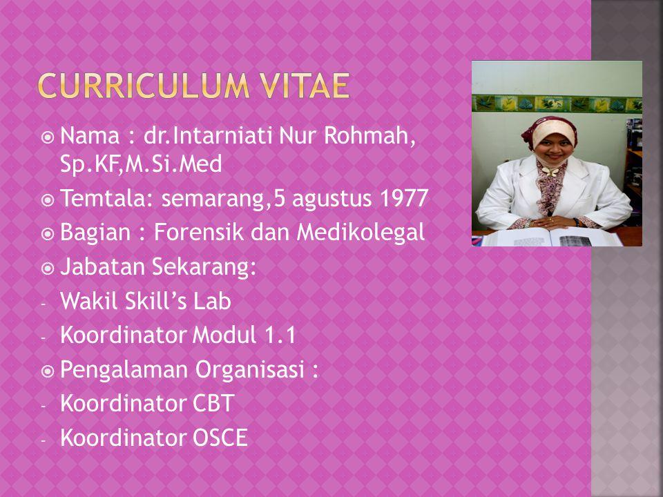  Nama : dr.Intarniati Nur Rohmah, Sp.KF,M.Si.Med  Temtala: semarang,5 agustus 1977  Bagian : Forensik dan Medikolegal  Jabatan Sekarang: - Wakil Skill's Lab - Koordinator Modul 1.1  Pengalaman Organisasi : - Koordinator CBT - Koordinator OSCE