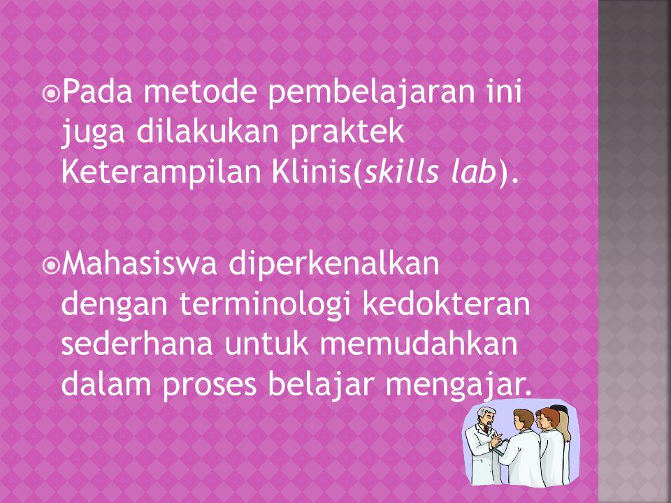  Pada metode pembelajaran ini juga dilakukan praktek Keterampilan Klinis(skills lab).  Mahasiswa diperkenalkan dengan terminologi kedokteran sederha