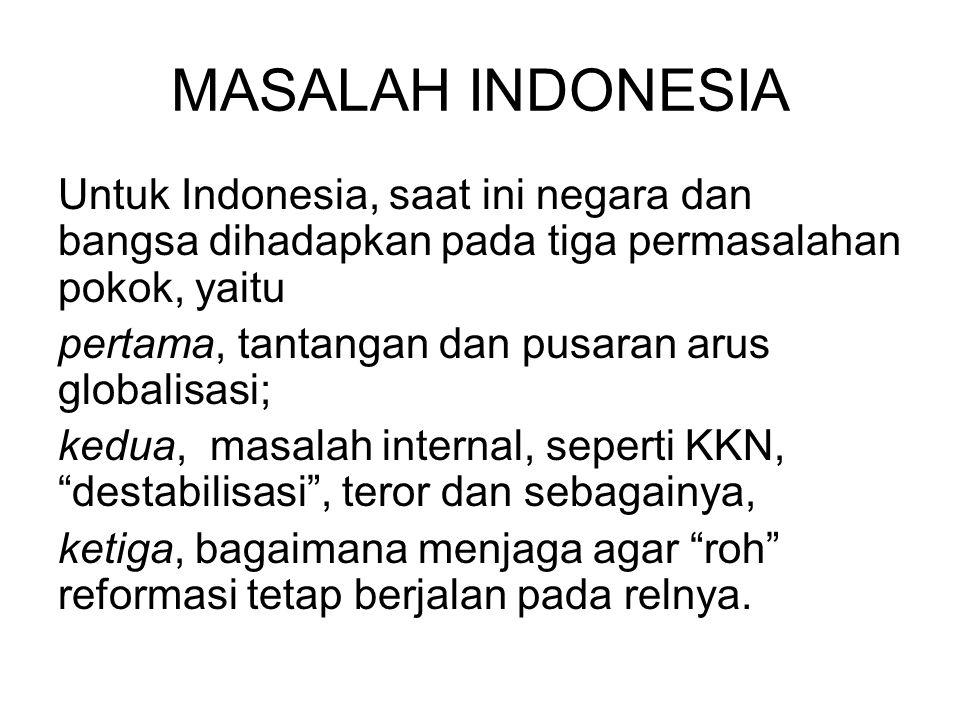MASALAH INDONESIA Untuk Indonesia, saat ini negara dan bangsa dihadapkan pada tiga permasalahan pokok, yaitu pertama, tantangan dan pusaran arus globa