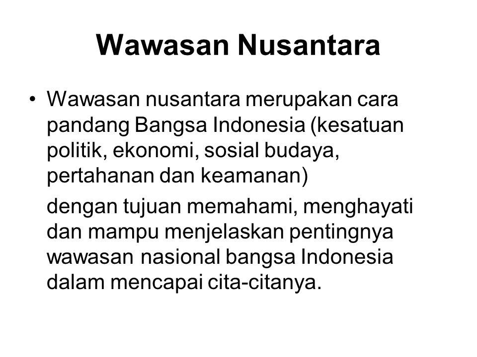 Wawasan Nusantara Wawasan nusantara merupakan cara pandang Bangsa Indonesia (kesatuan politik, ekonomi, sosial budaya, pertahanan dan keamanan) dengan