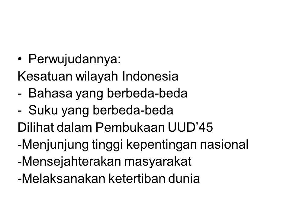 Perwujudannya: Kesatuan wilayah Indonesia -Bahasa yang berbeda-beda -Suku yang berbeda-beda Dilihat dalam Pembukaan UUD'45 -Menjunjung tinggi kepentin