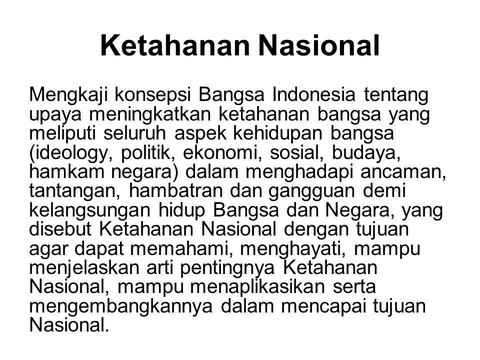 Ketahanan Nasional Mengkaji konsepsi Bangsa Indonesia tentang upaya meningkatkan ketahanan bangsa yang meliputi seluruh aspek kehidupan bangsa (ideolo