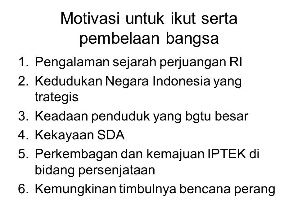 Motivasi untuk ikut serta pembelaan bangsa 1.Pengalaman sejarah perjuangan RI 2.Kedudukan Negara Indonesia yang trategis 3.Keadaan penduduk yang bgtu