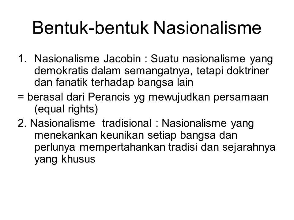 Bentuk-bentuk Nasionalisme 1.Nasionalisme Jacobin : Suatu nasionalisme yang demokratis dalam semangatnya, tetapi doktriner dan fanatik terhadap bangsa