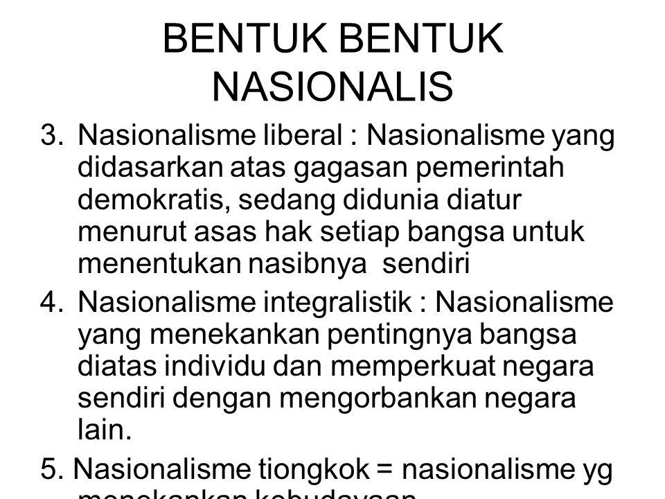 BENTUK BENTUK NASIONALIS 3.Nasionalisme liberal : Nasionalisme yang didasarkan atas gagasan pemerintah demokratis, sedang didunia diatur menurut asas