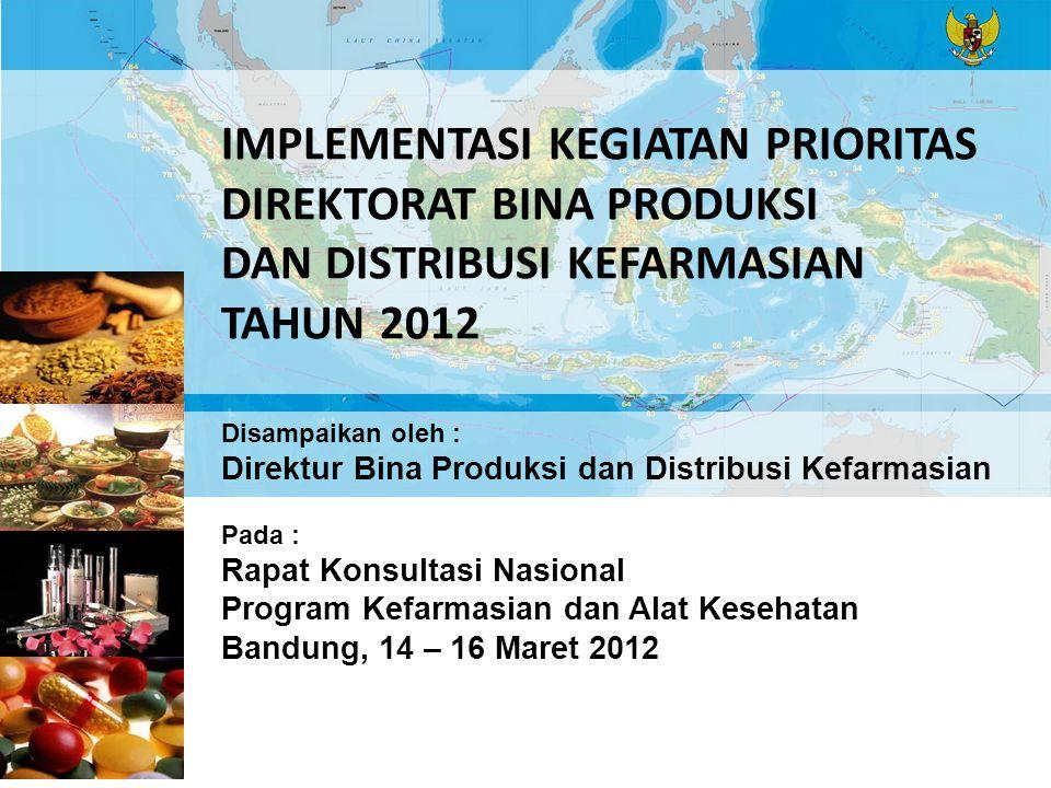IMPLEMENTASI KEGIATAN PRIORITAS DIREKTORAT BINA PRODUKSI DAN DISTRIBUSI KEFARMASIAN TAHUN 2012 Disampaikan oleh : Direktur Bina Produksi dan Distribusi Kefarmasian Pada : Rapat Konsultasi Nasional Program Kefarmasian dan Alat Kesehatan Bandung, 14 – 16 Maret 2012