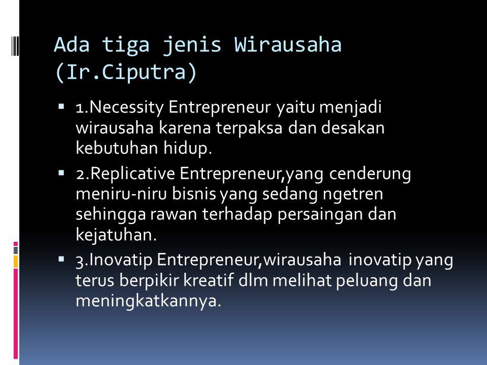 Ada tiga jenis Wirausaha (Ir.Ciputra)  1.Necessity Entrepreneur yaitu menjadi wirausaha karena terpaksa dan desakan kebutuhan hidup.