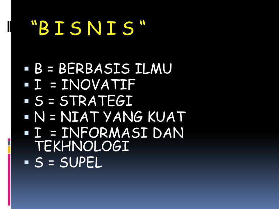 B I S N I S  B = BERBASIS ILMU  I = INOVATIF  S = STRATEGI  N = NIAT YANG KUAT  I = INFORMASI DAN TEKHNOLOGI  S = SUPEL