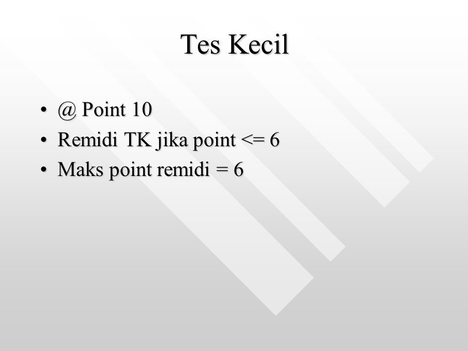 Tes Kecil @ Point 10@ Point 10 Remidi TK jika point <= 6Remidi TK jika point <= 6 Maks point remidi = 6Maks point remidi = 6