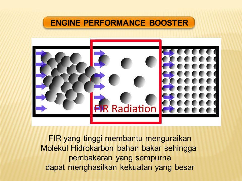 FIR yang tinggi membantu menguraikan Molekul Hidrokarbon bahan bakar sehingga pembakaran yang sempurna dapat menghasilkan kekuatan yang besar