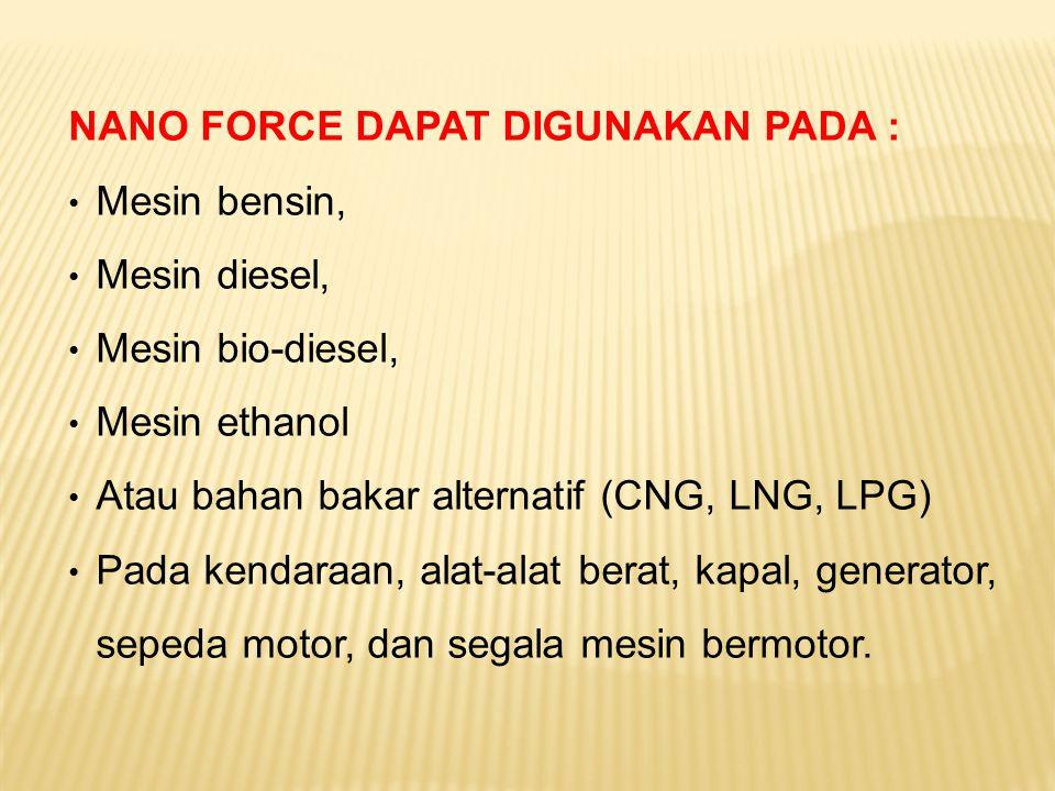NANO FORCE DAPAT DIGUNAKAN PADA : Mesin bensin, Mesin diesel, Mesin bio-diesel, Mesin ethanol Atau bahan bakar alternatif (CNG, LNG, LPG) Pada kendaraan, alat-alat berat, kapal, generator, sepeda motor, dan segala mesin bermotor.