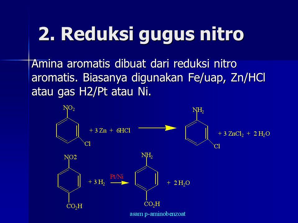 2. Reduksi gugus nitro Amina aromatis dibuat dari reduksi nitro aromatis. Biasanya digunakan Fe/uap, Zn/HCl atau gas H2/Pt atau Ni.
