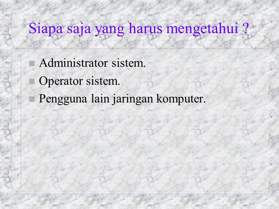 Siapa saja yang harus mengetahui ? n Administrator sistem. n Operator sistem. n Pengguna lain jaringan komputer.