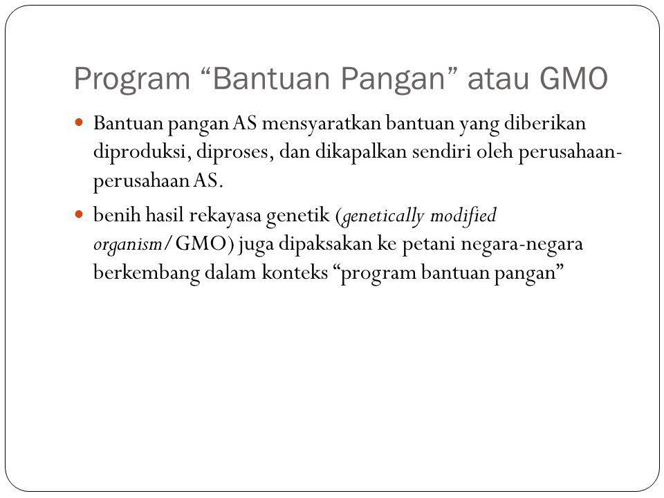 Program Bantuan Pangan atau GMO Bantuan pangan AS mensyaratkan bantuan yang diberikan diproduksi, diproses, dan dikapalkan sendiri oleh perusahaan- perusahaan AS.