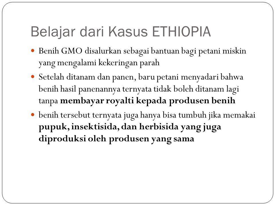 Belajar dari Kasus ETHIOPIA Benih GMO disalurkan sebagai bantuan bagi petani miskin yang mengalami kekeringan parah Setelah ditanam dan panen, baru petani menyadari bahwa benih hasil panenannya ternyata tidak boleh ditanam lagi tanpa membayar royalti kepada produsen benih benih tersebut ternyata juga hanya bisa tumbuh jika memakai pupuk, insektisida, dan herbisida yang juga diproduksi oleh produsen yang sama