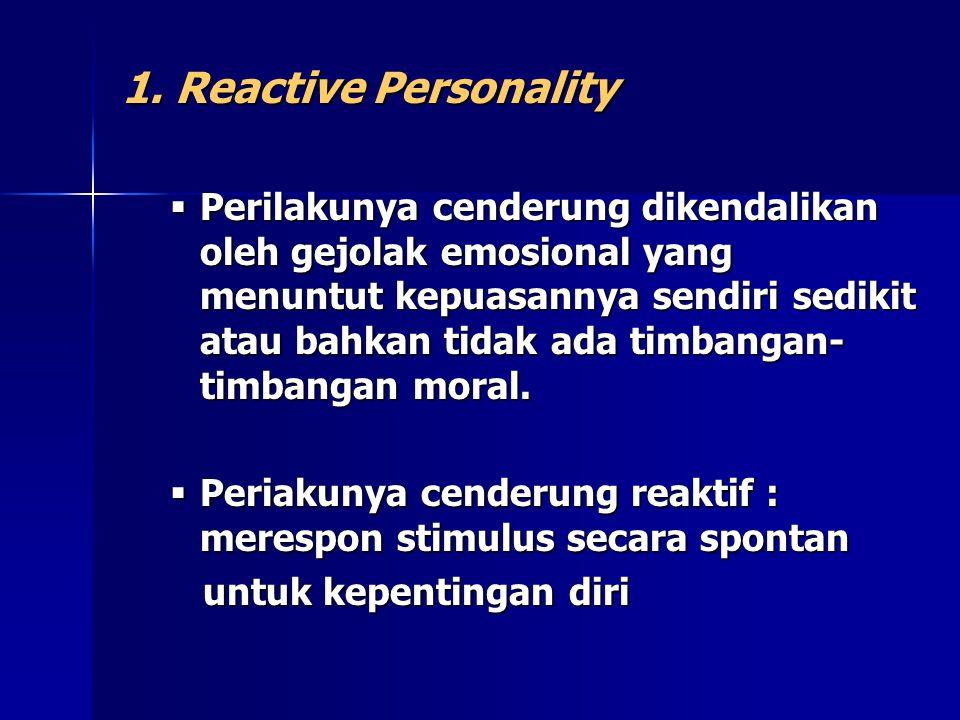 1. Reactive Personality  Perilakunya cenderung dikendalikan oleh gejolak emosional yang menuntut kepuasannya sendiri sedikit atau bahkan tidak ada ti