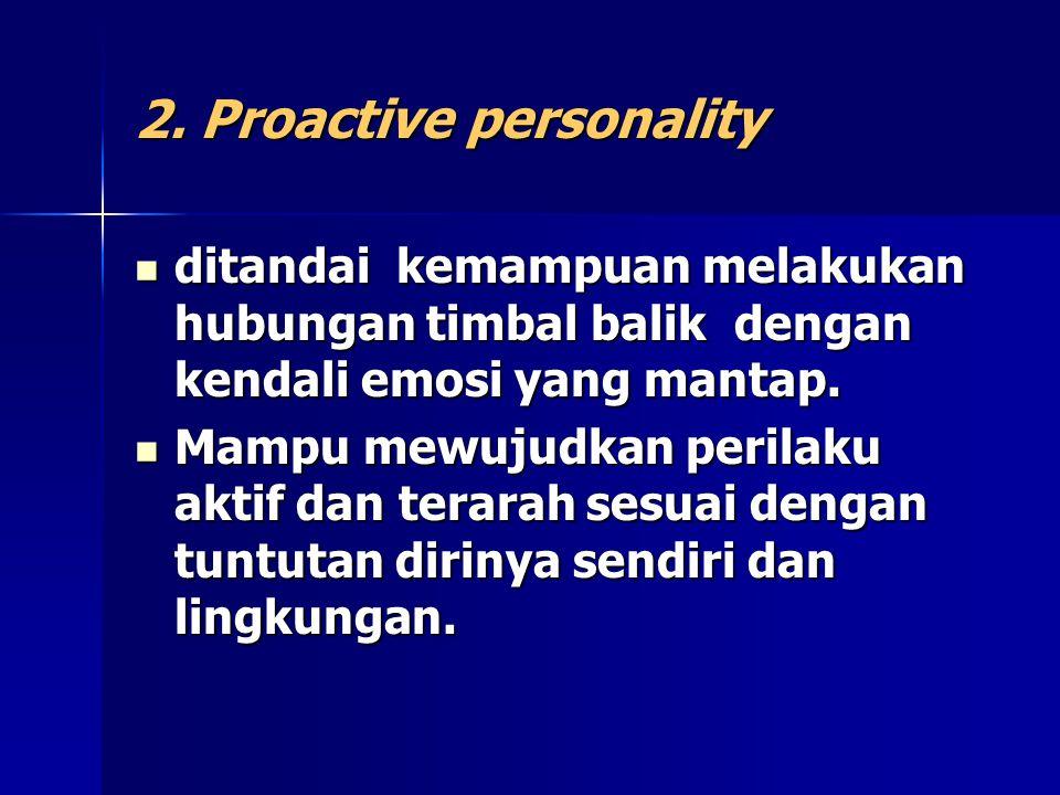 2. Proactive personality ditandai kemampuan melakukan hubungan timbal balik dengan kendali emosi yang mantap. ditandai kemampuan melakukan hubungan ti