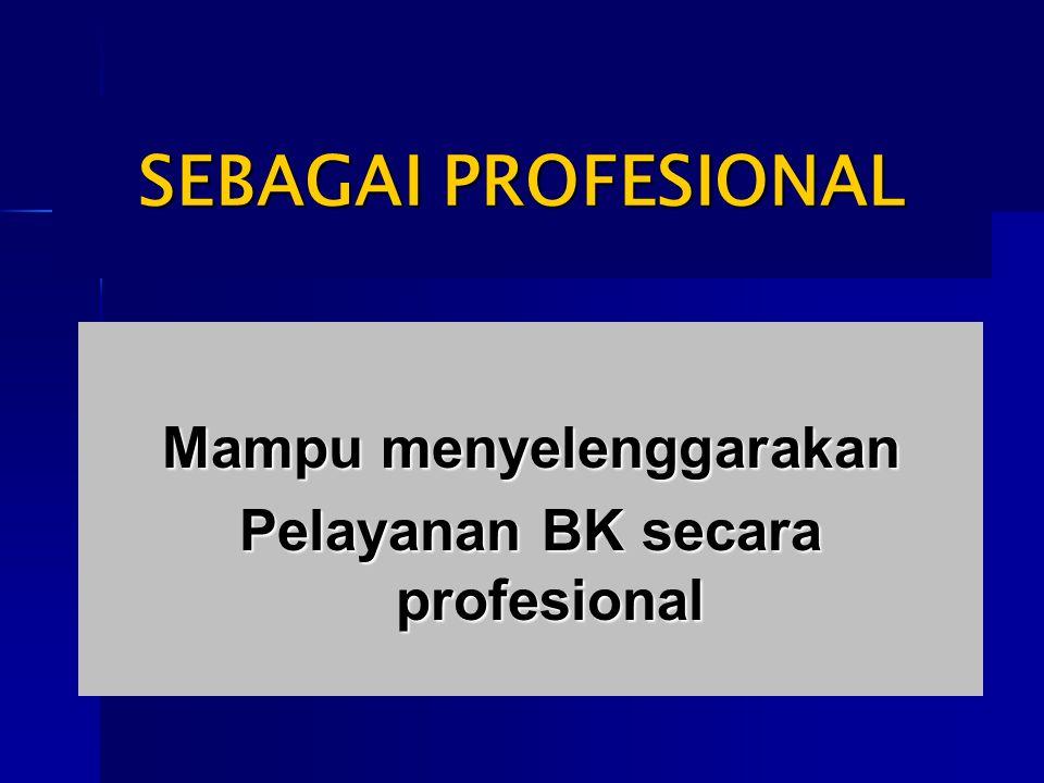 SEBAGAI PROFESIONAL Mampu menyelenggarakan Pelayanan BK secara profesional