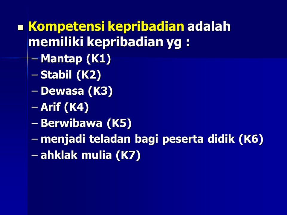 Kompetensi kepribadian adalah memiliki kepribadian yg : Kompetensi kepribadian adalah memiliki kepribadian yg : –Mantap (K1) –Stabil (K2) –Dewasa (K3) –Arif (K4) –Berwibawa (K5) –menjadi teladan bagi peserta didik (K6) –ahklak mulia (K7)