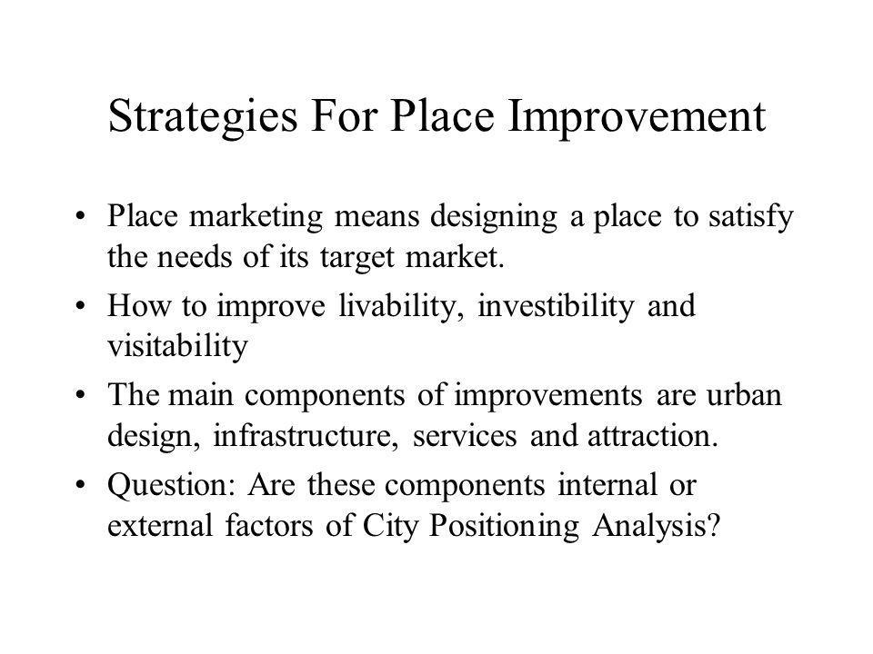 Strategies For Place Improvement Place marketing means designing a place to satisfy the needs of its target market. How to improve livability, investi