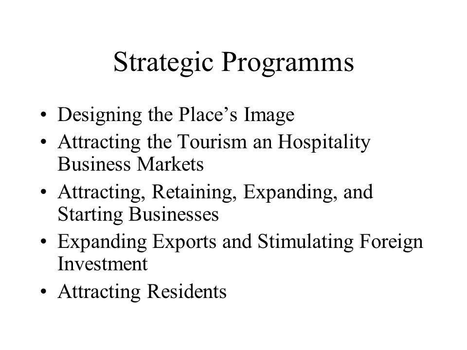 Strategic Programms Designing the Place's Image Attracting the Tourism an Hospitality Business Markets Attracting, Retaining, Expanding, and Starting Businesses Expanding Exports and Stimulating Foreign Investment Attracting Residents