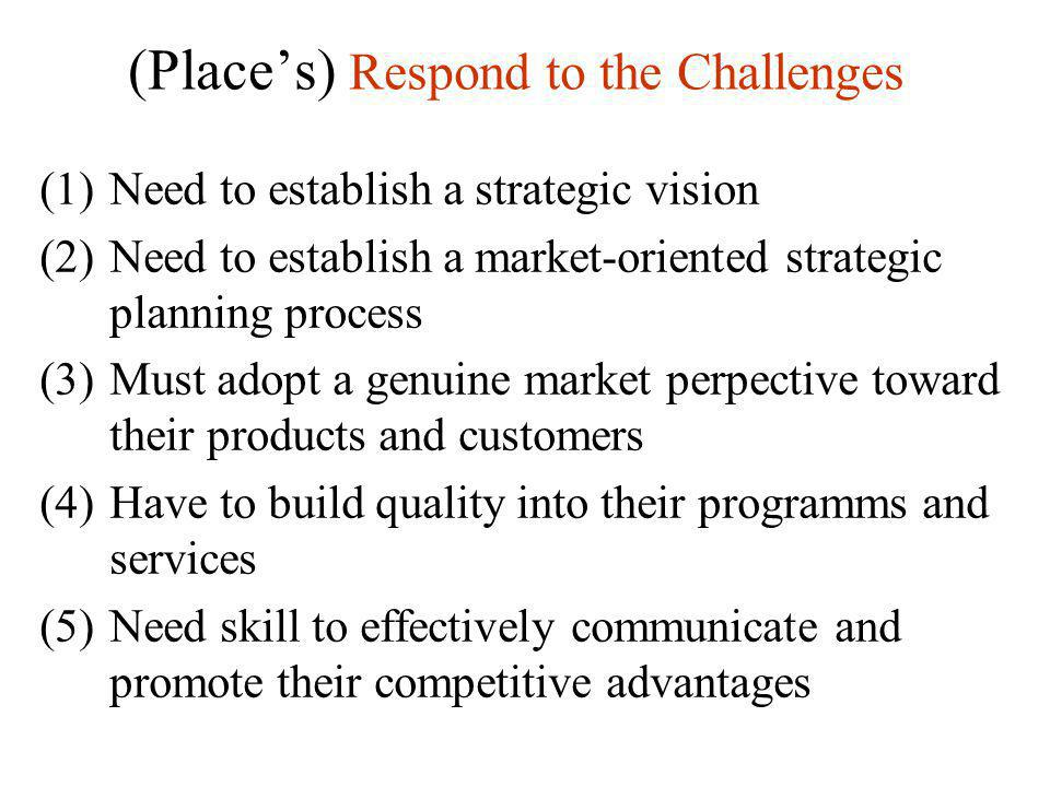 (Place's) Respond to the Challenges (1)Need to establish a strategic vision (2)Need to establish a market-oriented strategic planning process (3)Must