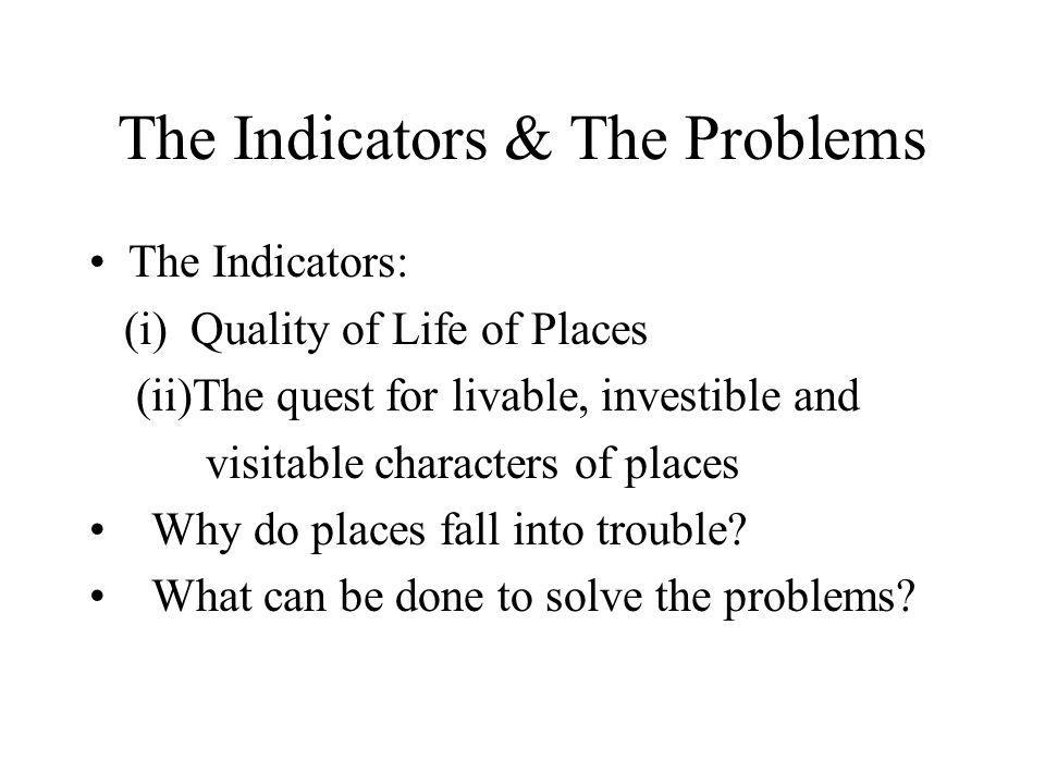The Indicators & The Problems The Indicators: (i) Quality of Life of Places (ii)The quest for livable, investible and visitable characters of places Why do places fall into trouble.
