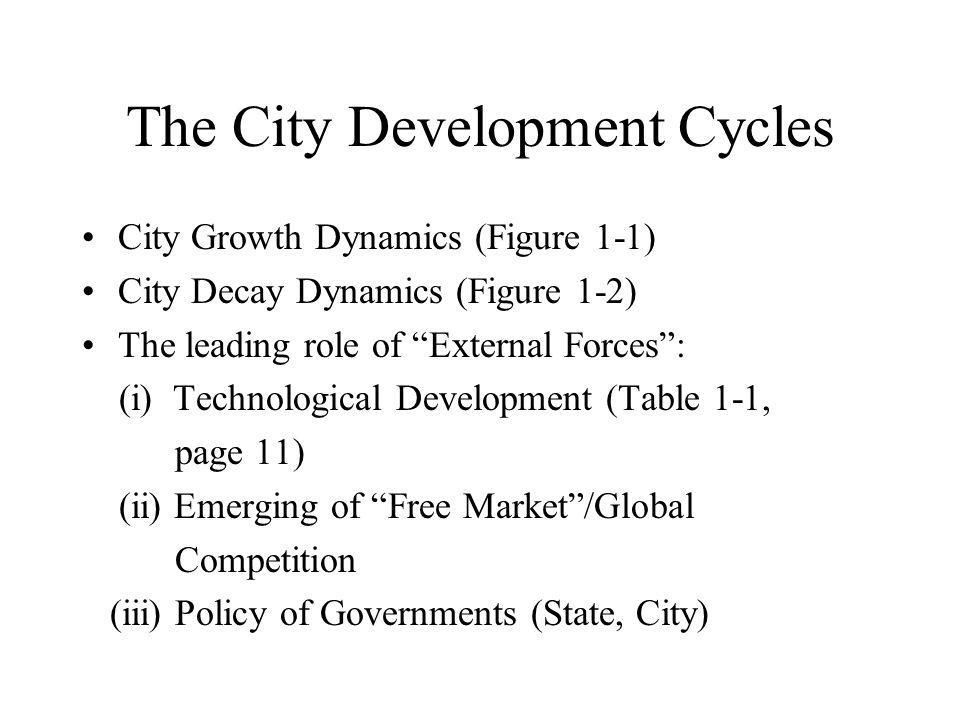 The City Development Cycles City Growth Dynamics (Figure 1-1) City Decay Dynamics (Figure 1-2) The leading role of External Forces : (i) Technological Development (Table 1-1, page 11) (ii) Emerging of Free Market /Global Competition (iii) Policy of Governments (State, City)