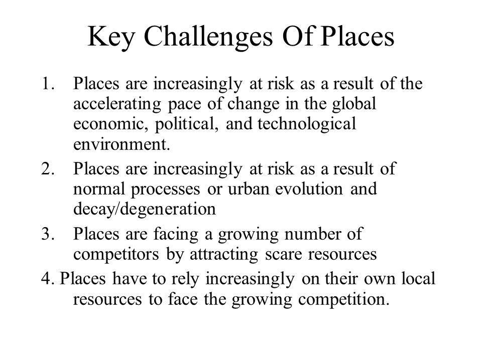 Key Challenges Of Places 1.Places are increasingly at risk as a result of the accelerating pace of change in the global economic, political, and technological environment.