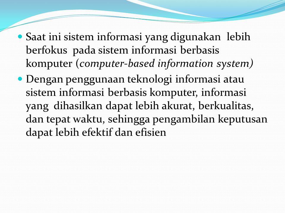 Saat ini sistem informasi yang digunakan lebih berfokus pada sistem informasi berbasis komputer (computer-based information system) Dengan penggunaan