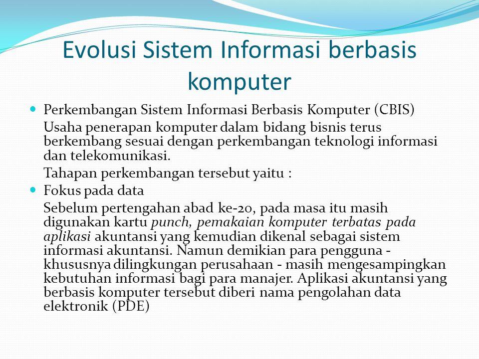 Evolusi Sistem Informasi berbasis komputer Perkembangan Sistem Informasi Berbasis Komputer (CBIS) Usaha penerapan komputer dalam bidang bisnis terus berkembang sesuai dengan perkembangan teknologi informasi dan telekomunikasi.